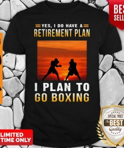 Boxing Yes I Do Have A Retirement Plan I Plan To Go Boxing Shirt