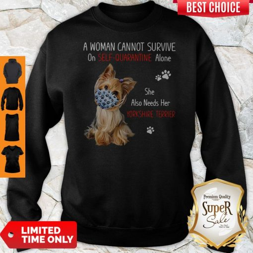 A Woman Cannot Survive On Self Quarantined Alone She Needs Her Yorkshire Terrier Sweatshirt
