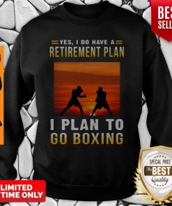 Boxing Yes I Do Have A Retirement Plan I Plan To Go Boxing Sweatshirt