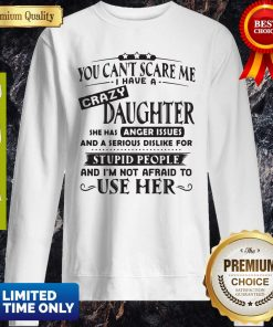 Official You Can't Scare Me I Have A Crazy Daughter She Hss Anger Issues And A Serious Dislike For Stupid People Sweatshirt