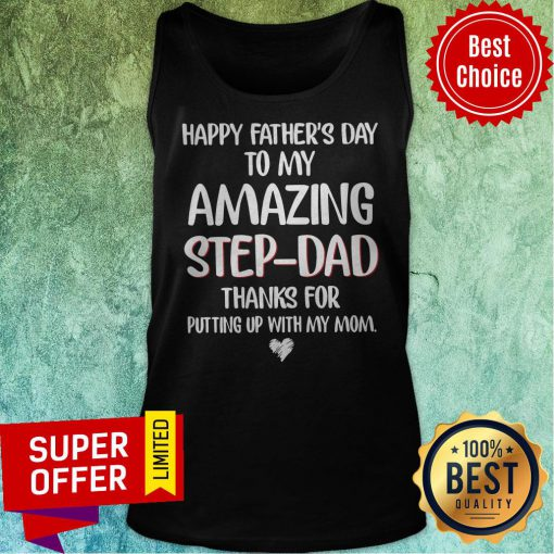 Happy Fathers Day To My Amazing Step Dad Thanks For Putting Up With My Mom Tank Top