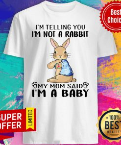 I'm Telling You I'm Not A Rabbit My Mom Said I'm A Baby Shirt