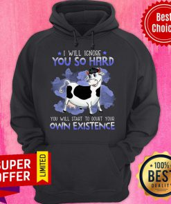 Nice I Will Ignore You So Hard You Will Start To Doubt Your Own Existence Hoodie