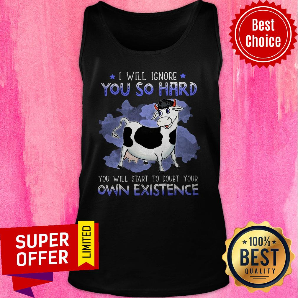 Nice I Will Ignore You So Hard You Will Start To Doubt Your Own Existence Tank Top