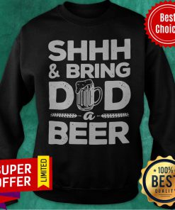 Official Shhh And Bring Dad A Beer Sweatshirt