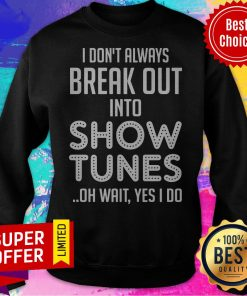 I Don't Always Break Out Into Show Tunes Oh Wait Yes I Do Sweatshirt
