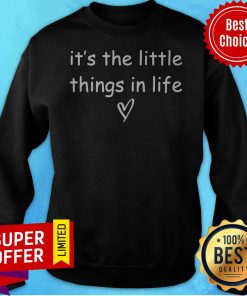 Funny It's The Little Things Sweatshirt