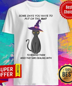 Cat Some Days You Have To Put On The Hat To Remind Them Who They Are Dealing With Shirt