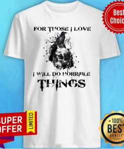 Official For Those I Love I Will Do Horrible Things Shirt