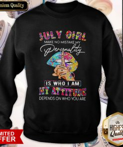 Peace Lips July Girl Make No Mistake My Personality Is Who I Am My Attitude Sweatshirt