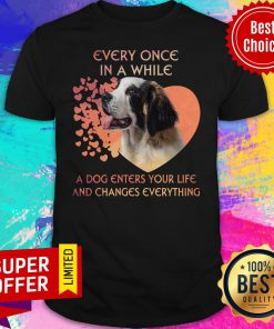 Top Dog Every Once In A While A Dog Enters Your Life And Changes Everything Shirt