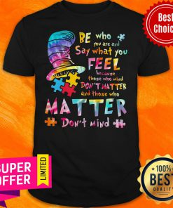 Be Who You Are And Say What You Feel Because Those Who Mind Don't Matter And Those Who Matter Don't Mind Shirt