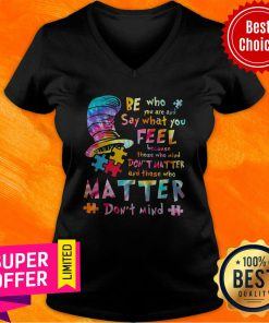 Be Who You Are And Say What You Feel Because Those Who Mind Don't Matter And Those Who Matter Don't Mind V-neck