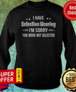 Nice I Have Selective Hearing I'm Sorry You Were Not Selected Sweatshirt