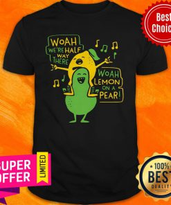 Nice Woah We're Halfway There Woah Lemon On A Pear Shirt