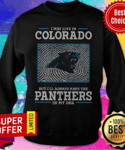 Premium I May Live In Colorado But I'll Always Have The Panthers In My DNA Sweatshirt