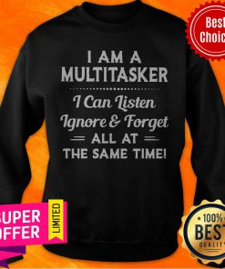 Top I Am A Multitasker I Can Listen Ignore And Forget All At The Same Time Sweatshirt