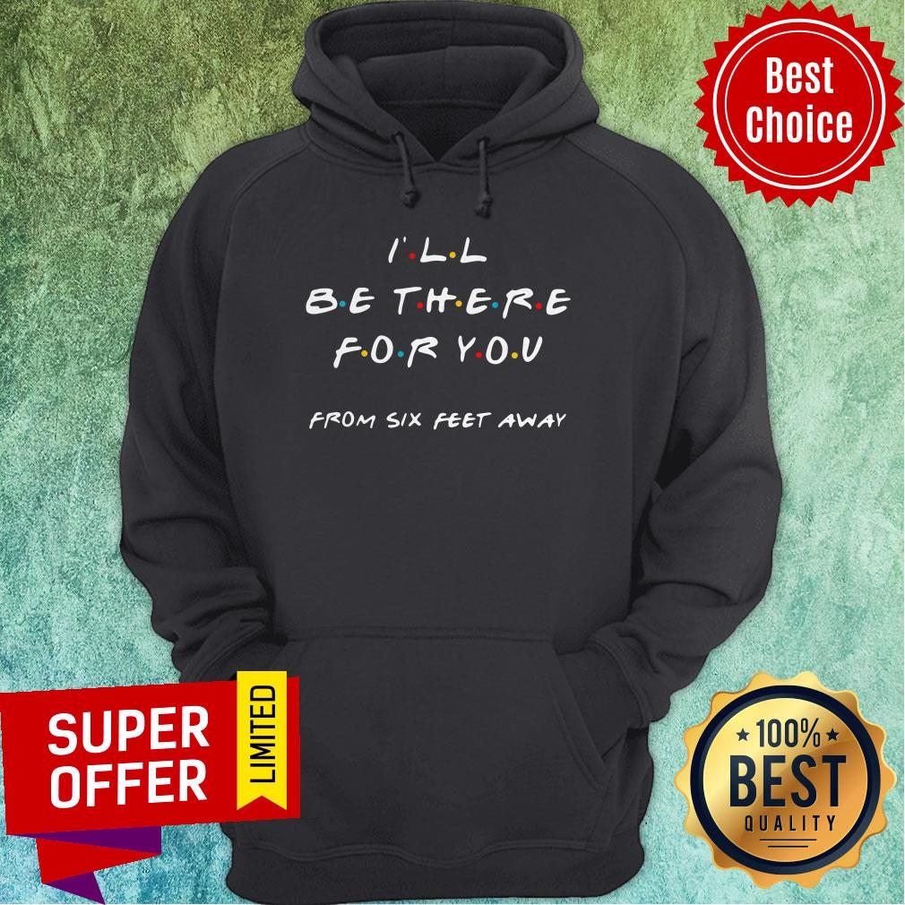 Top I'll Be There For You From Six Feet Away Hoodie