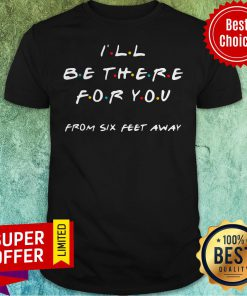 Top I'll Be There For You From Six Feet Away Shirt