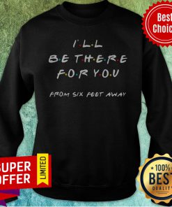 Top I'll Be There For You From Six Feet Away Sweatshirt