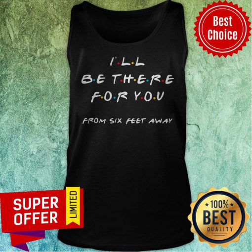 Top I'll Be There For You From Six Feet Away Tank Top