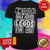 Awesome I Would Walk Across Legos For You Shirt