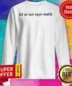 Funny Lol Ur Not Zayn Malik Sweatshirt