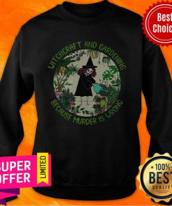 Funny Witchcraft And Gardening Because Murder Is Wrong Sweatshirt