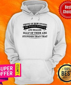Think Of How Stupid The Average Person Is And Realize Half Of Them Are Stupider Than That Hoodie