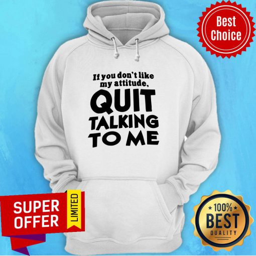 Top If You Don't Like My Attitude Quit Talking To Me Hoodie