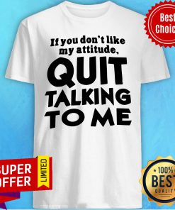 Top If You Don't Like My Attitude Quit Talking To Me Shirt