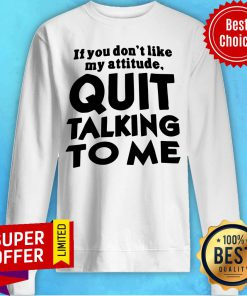 Top If You Don't Like My Attitude Quit Talking To Me Sweatshirt
