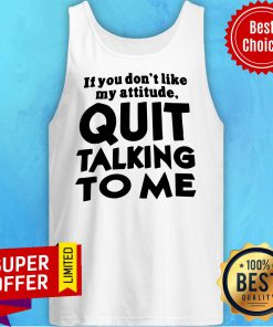 Top If You Don't Like My Attitude Quit Talking To Me Tank Top