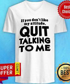 Top If You Don't Like My Attitude Quit Talking To Me V-neck
