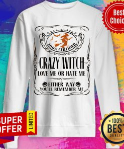 100% Certified Crazy Witch Love Me Or Hate Me Either Way You'll Remember Me Sweatshirt