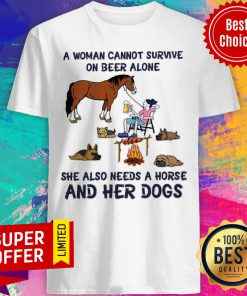 A Woman Cannot Survive On Beer Alone She Also Needs A Horse And Her Dogs Shirt