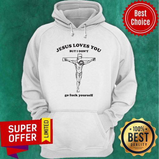 Awesome Jesus Loves You But I Don't Go Fuck Yourself Hoodie