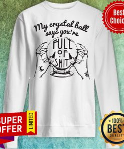 Awesome My Crystal Ball Says You're Full Of Shit Sweatshirt
