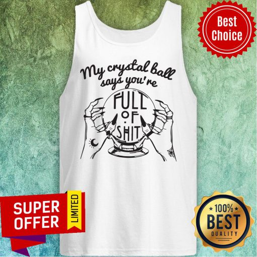 Awesome My Crystal Ball Says You're Full Of Shit Tank Top