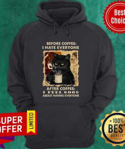 Before Coffee I Hate Everyone After Coffee I Feel Good About Hating Everyone Hoodie
