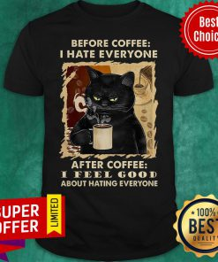Before Coffee I Hate Everyone After Coffee I Feel Good About Hating Everyone Shirt