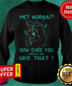 Funny Me Normal How Dare You Insult Me Like That Sweatshirt