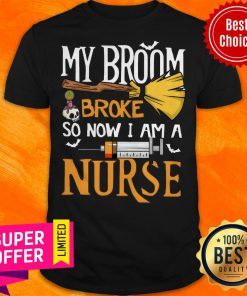Funny My Broom Broke So Now I Am A Nurse Shirt