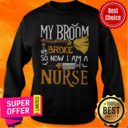 Funny My Broom Broke So Now I Am A Nurse Sweatshirt