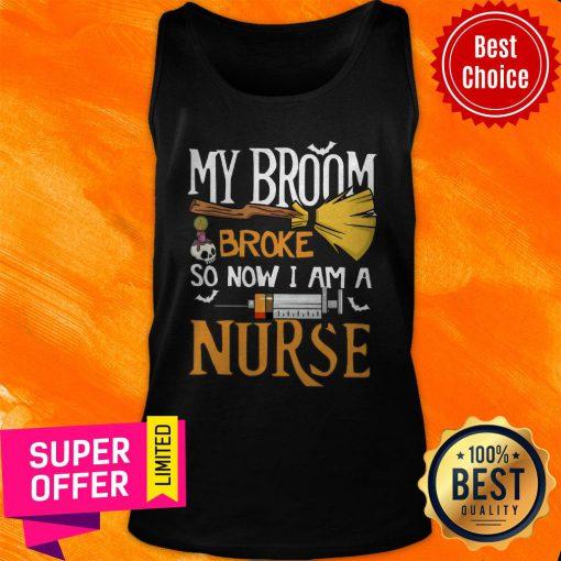 Funny My Broom Broke So Now I Am A Nurse Tank Top