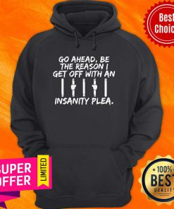 Go Ahead Be The Reason I Get Off With An Insanity Plea Hoodie