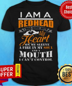 I Am A Redhead I Was Born With My Heart On My Sleeve A Fine In My Soul And A Mouth I Can't Control Shirt