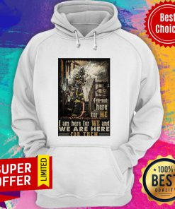 I'm Not Here For Me I Am Here For We And We Are Here For Them Firefighter Hoodie