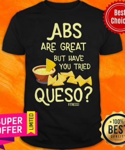 Nice Abs Are Great But Have You Tried Queso Fitness Shirt