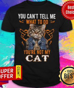 Nice You Can't Tell Me What To Do You're Not My Cat Shirt